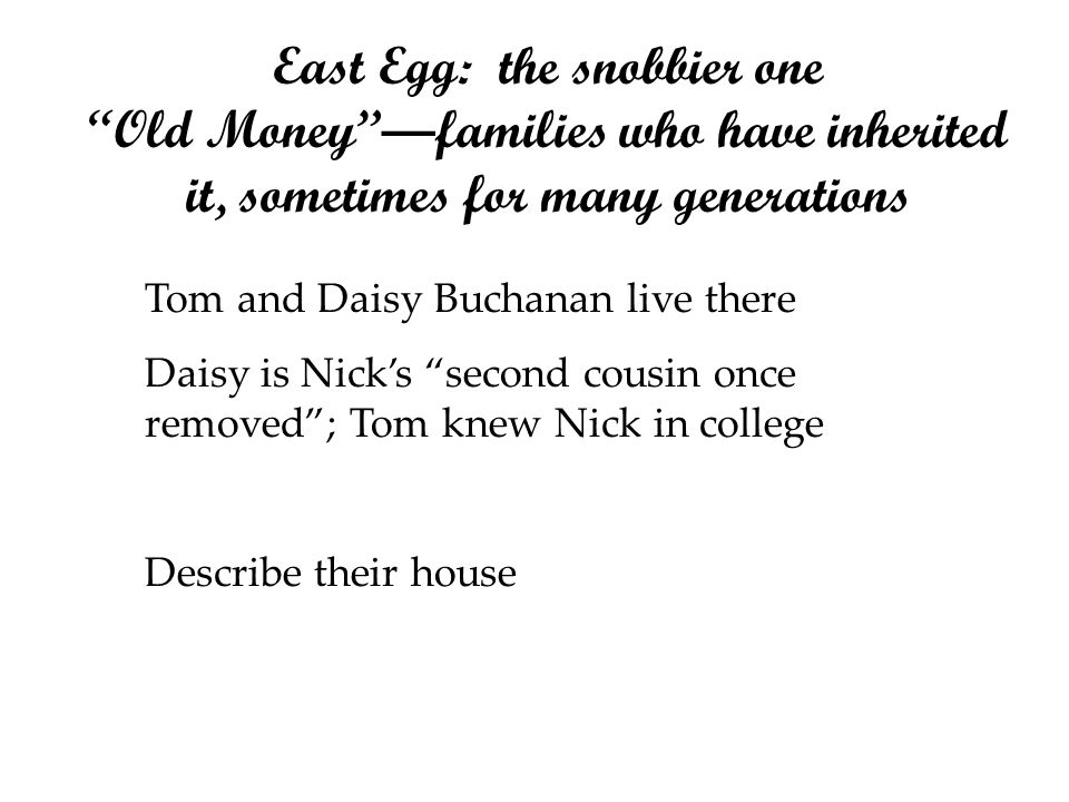 East Egg: the snobbier one Old Moneyfamilies who have inherited it, sometimes for many generations Tom and Daisy Buchanan live there Daisy is Nicks se