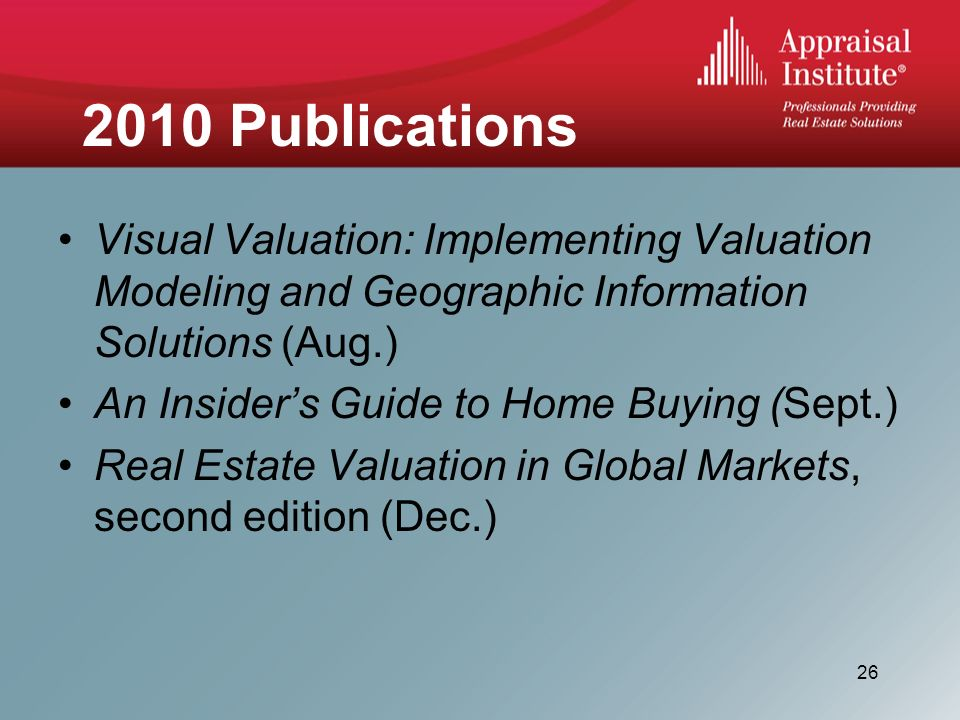 2010 Publications Visual Valuation: Implementing Valuation Modeling and Geographic Information Solutions (Aug.) An Insiders Guide to Home Buying (Sept.) Real Estate Valuation in Global Markets, second edition (Dec.) 26