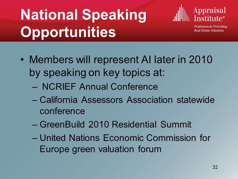 National Speaking Opportunities Members will represent AI later in 2010 by speaking on key topics at: – NCRIEF Annual Conference –California Assessors Association statewide conference –GreenBuild 2010 Residential Summit –United Nations Economic Commission for Europe green valuation forum 32