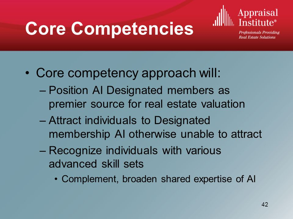 Core Competencies Core competency approach will: –Position AI Designated members as premier source for real estate valuation –Attract individuals to Designated membership AI otherwise unable to attract –Recognize individuals with various advanced skill sets Complement, broaden shared expertise of AI 42
