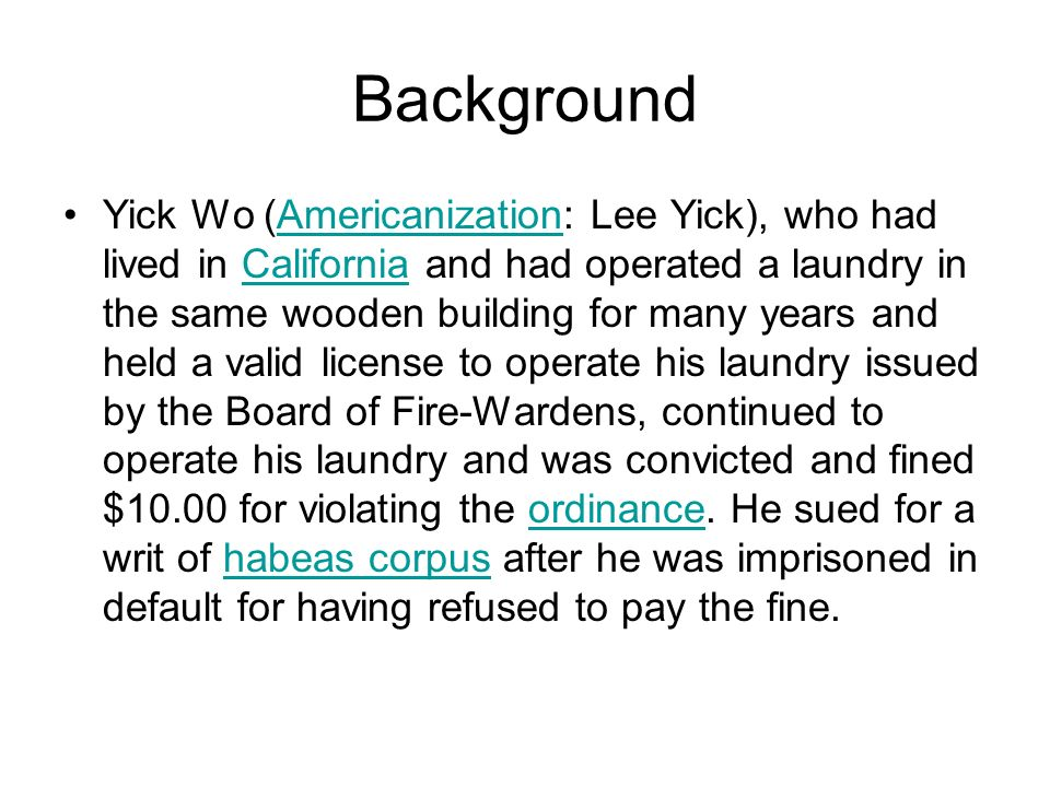 Background Yick Wo (Americanization: Lee Yick), who had lived in California and had operated a laundry in the same wooden building for many years and