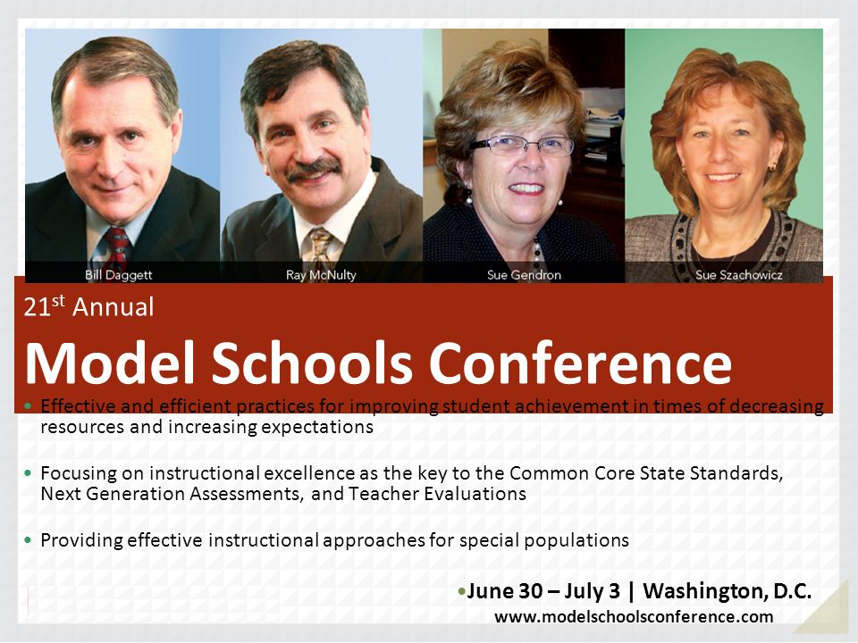 21 st Annual Model Schools Conference Effective and efficient practices for improving student achievement in times of decreasing resources and increasing expectations Focusing on instructional excellence as the key to the Common Core State Standards, Next Generation Assessments, and Teacher Evaluations Providing effective instructional approaches for special populations June 30 – July 3 | Washington, D.C.