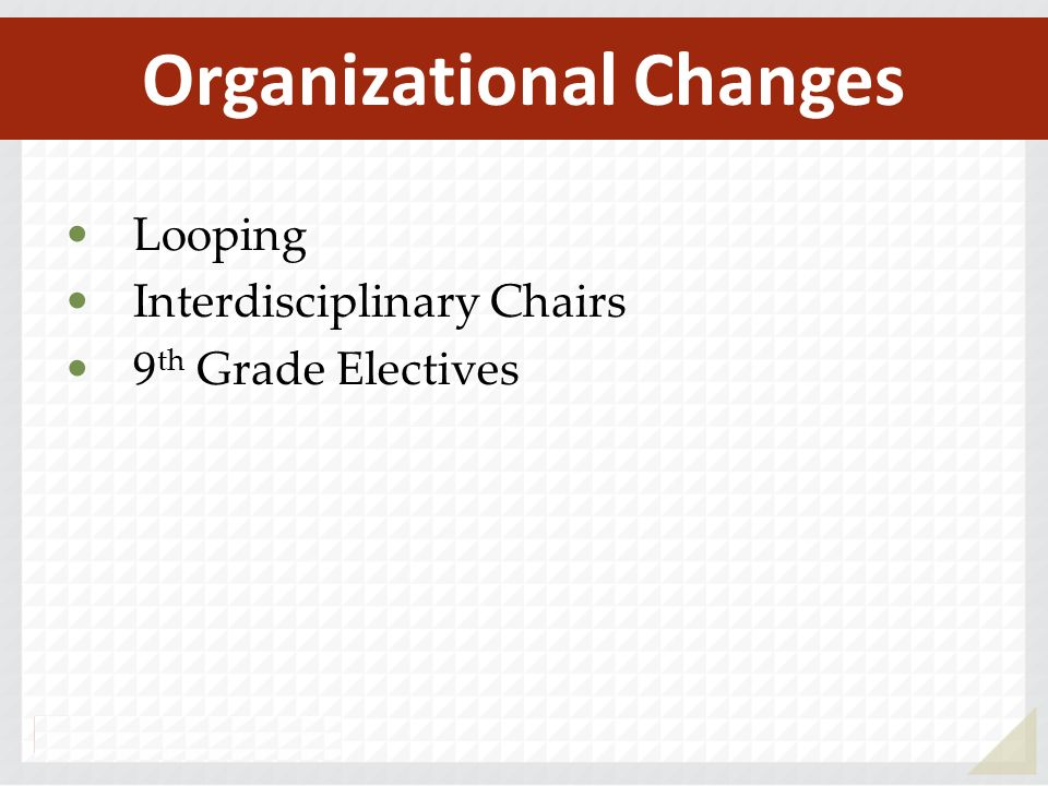 Looping Interdisciplinary Chairs 9 th Grade Electives Organizational Changes