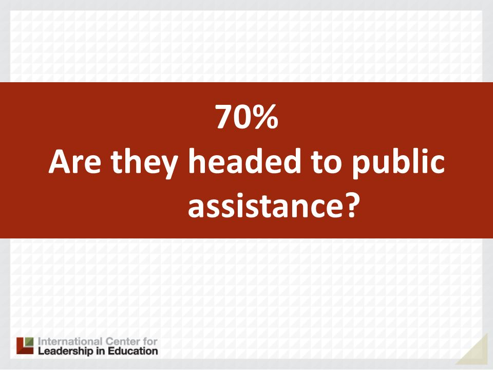 70% Are they headed to public assistance?