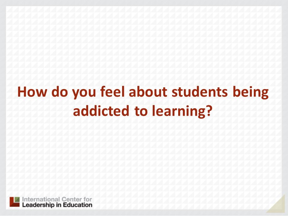 How do you feel about students being addicted to learning?