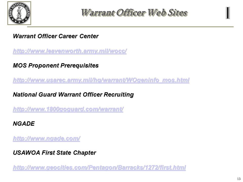 13 Warrant Officer Web Sites Warrant Officer Career Center http://www.leavenworth.army.mil/wocc/ MOS Proponent Prerequisites http://www.usarec.army.mi