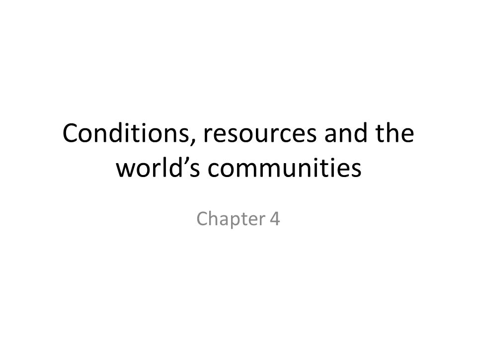 Conditions, resources and the worlds communities Chapter 4