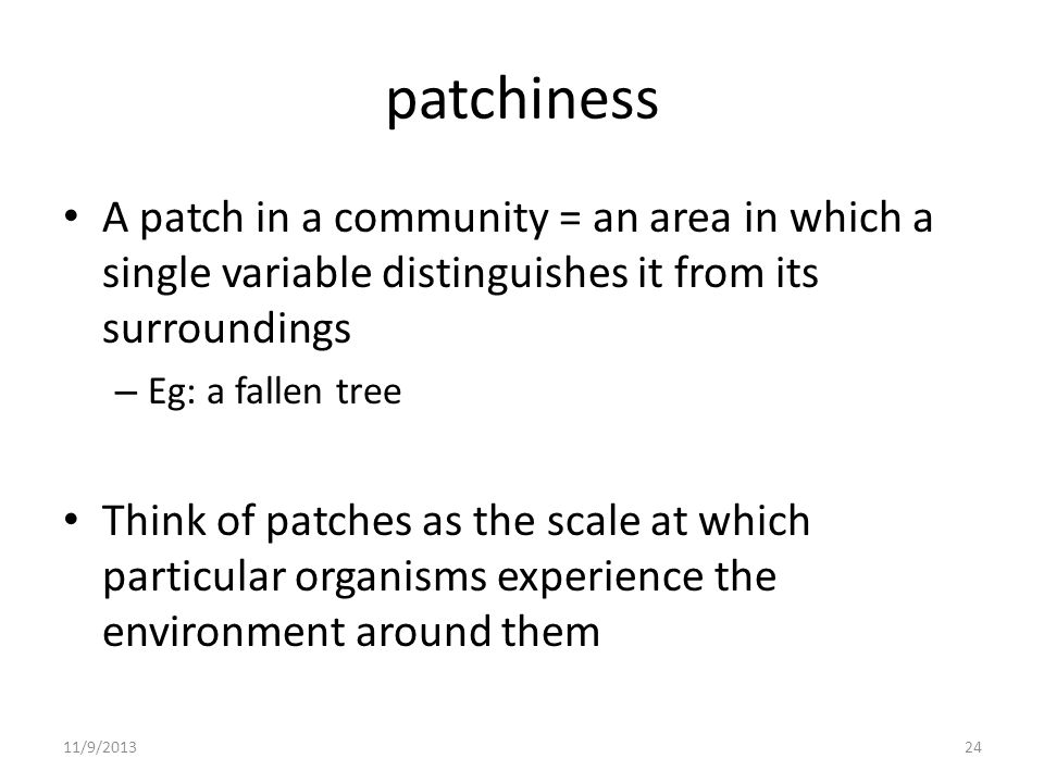 patchiness A patch in a community = an area in which a single variable distinguishes it from its surroundings – Eg: a fallen tree Think of patches as