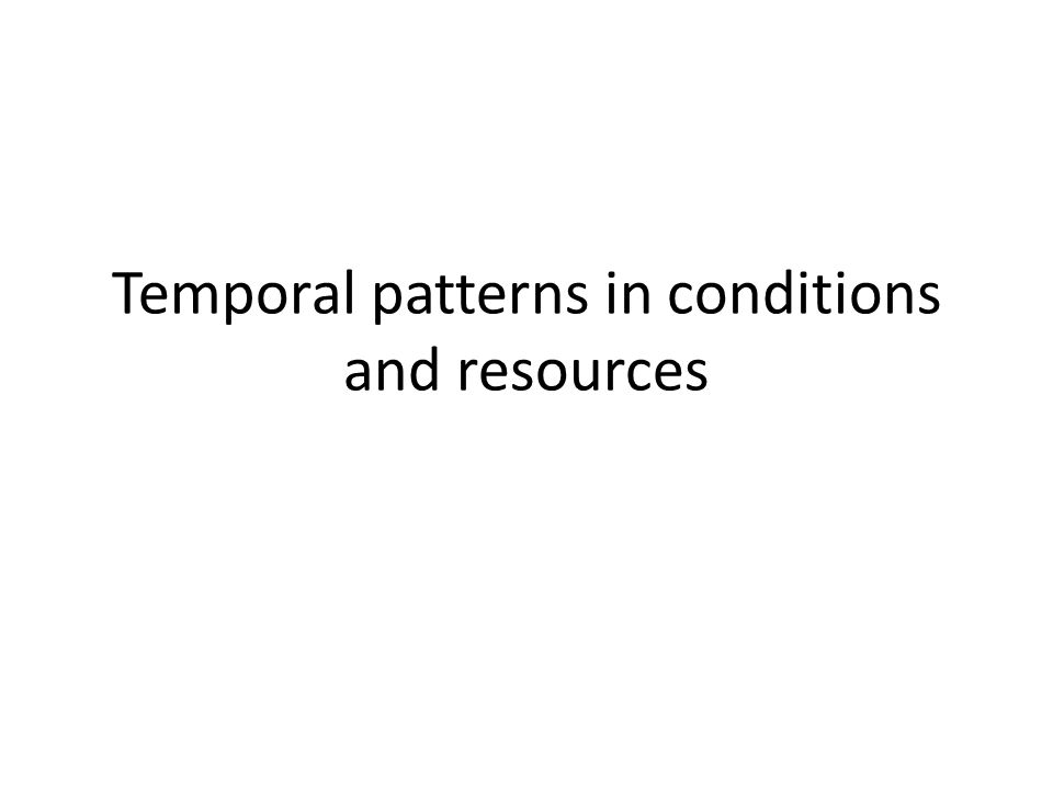 Temporal patterns in conditions and resources