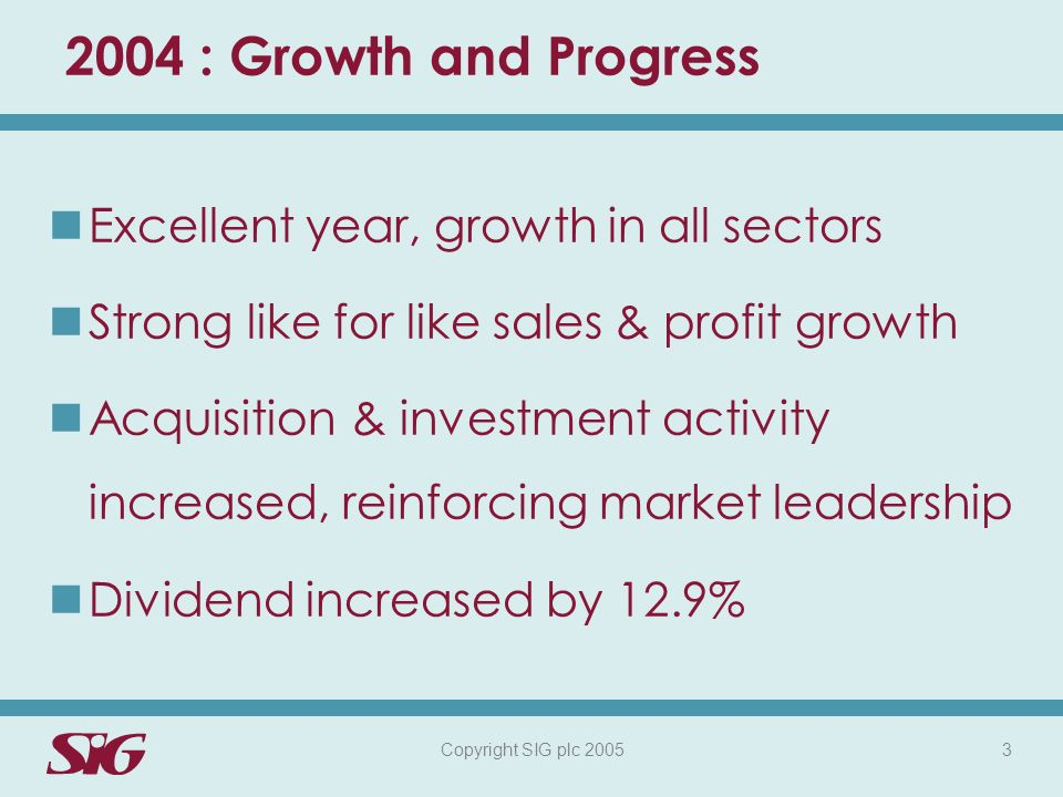 Copyright SIG plc 2005 3 2004 : Growth and Progress Excellent year, growth in all sectors Strong like for like sales & profit growth Acquisition & investment activity increased, reinforcing market leadership Dividend increased by 12.9%