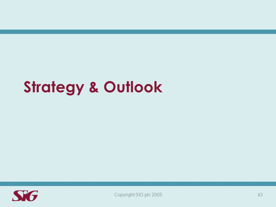 Copyright SIG plc 2005 43 Strategy & Outlook