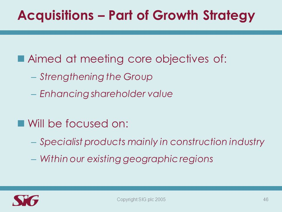 Copyright SIG plc 2005 46 Acquisitions – Part of Growth Strategy Aimed at meeting core objectives of: – Strengthening the Group – Enhancing shareholder value Will be focused on: – Specialist products mainly in construction industry – Within our existing geographic regions