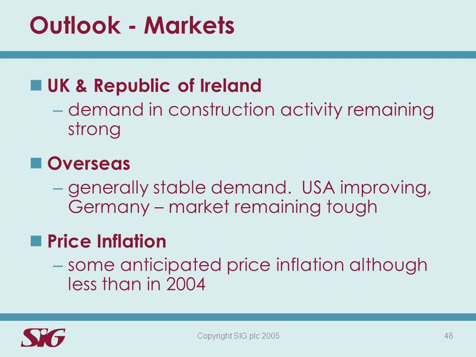 Copyright SIG plc 2005 48 Outlook - Markets UK & Republic of Ireland – demand in construction activity remaining strong Overseas – generally stable demand.