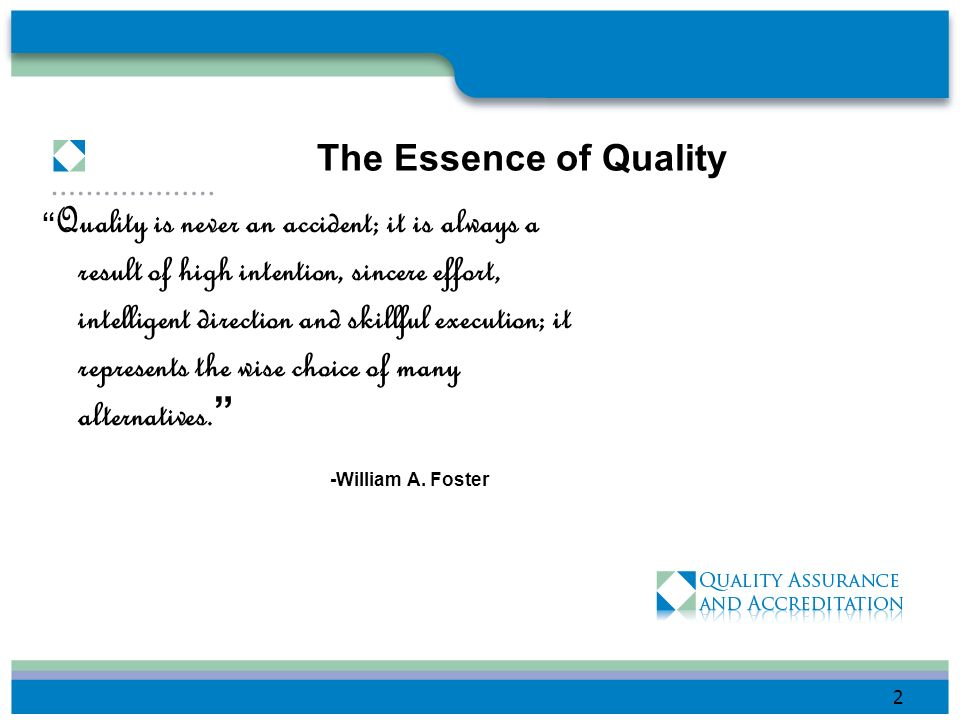 The Essence of Quality Quality is never an accident; it is always a result of high intention, sincere effort, intelligent direction and skillful execution; it represents the wise choice of many alternatives.
