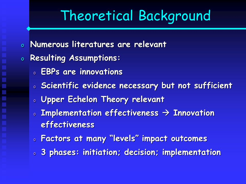 Theoretical Background o Numerous literatures are relevant o Resulting Assumptions: o EBPs are innovations o Scientific evidence necessary but not suf