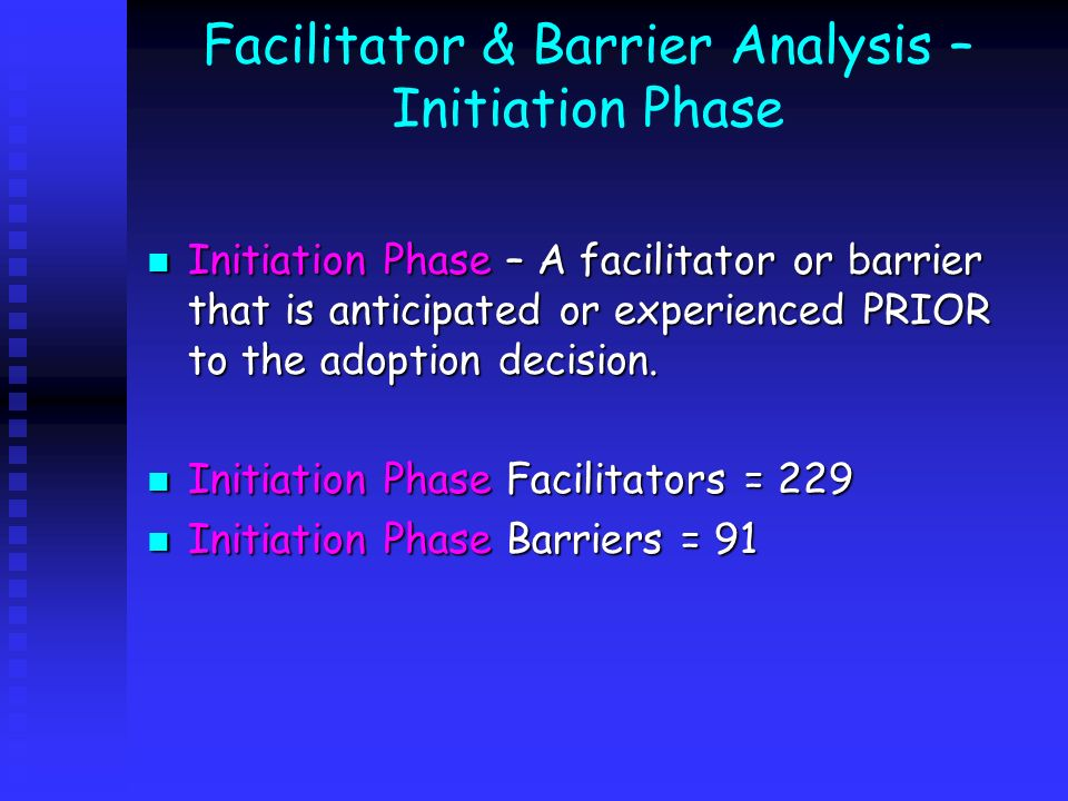 Facilitator & Barrier Analysis – Initiation Phase Initiation Phase – A facilitator or barrier that is anticipated or experienced PRIOR to the adoption