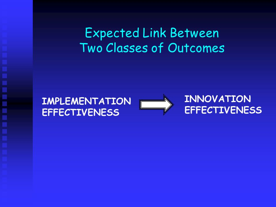 Expected Link Between Two Classes of Outcomes IMPLEMENTATION EFFECTIVENESS INNOVATION EFFECTIVENESS