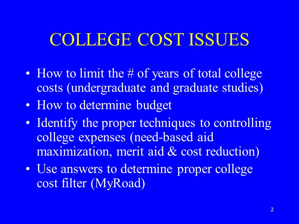 2 COLLEGE COST ISSUES How to limit the # of years of total college costs (undergraduate and graduate studies) How to determine budget Identify the proper techniques to controlling college expenses (need-based aid maximization, merit aid & cost reduction) Use answers to determine proper college cost filter (MyRoad)