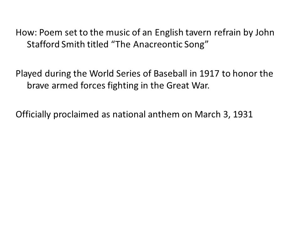 How: Poem set to the music of an English tavern refrain by John Stafford Smith titled The Anacreontic Song Played during the World Series of Baseball