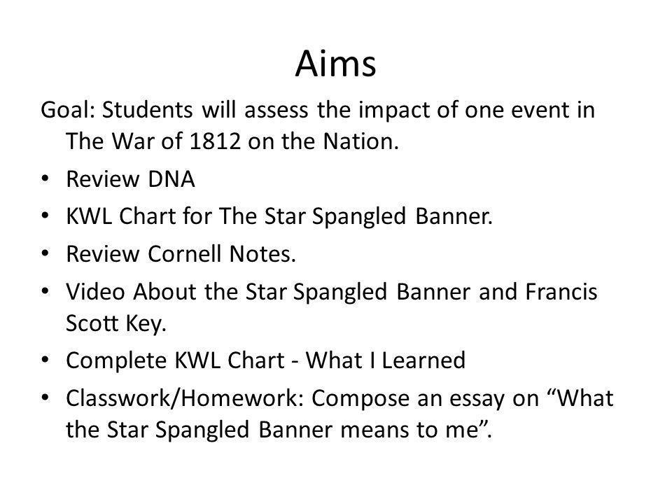 Aims Goal: Students will assess the impact of one event in The War of 1812 on the Nation. Review DNA KWL Chart for The Star Spangled Banner. Review Co
