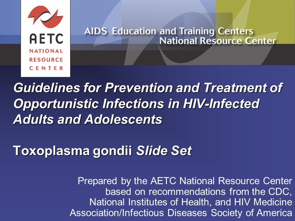 Guidelines for Prevention and Treatment of Opportunistic Infections in HIV-Infected Adults and Adolescents Toxoplasma gondii Slide Set Prepared by the