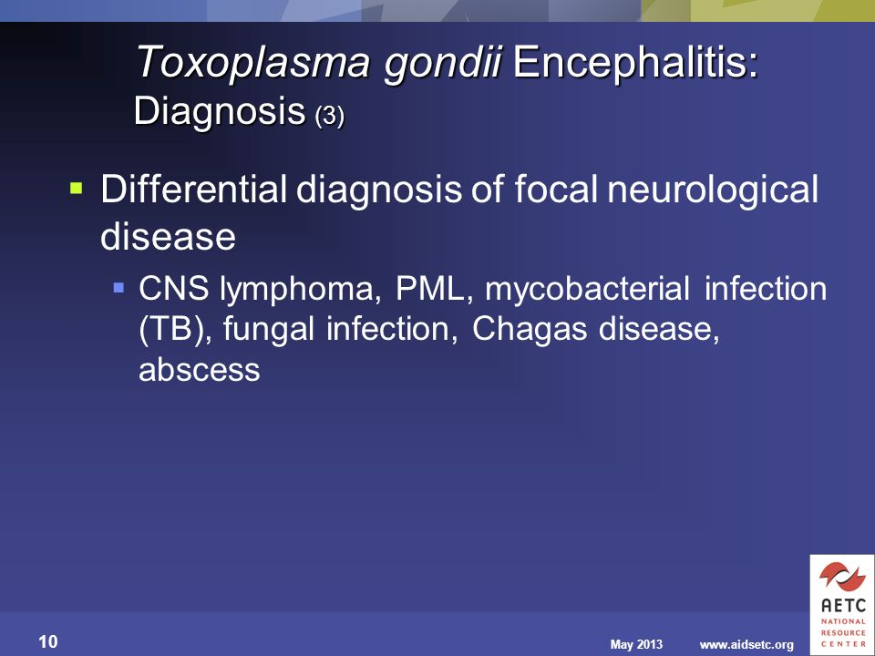 May 2013www.aidsetc.org 10 Toxoplasma gondii Encephalitis: Diagnosis (3) Differential diagnosis of focal neurological disease CNS lymphoma, PML, mycob