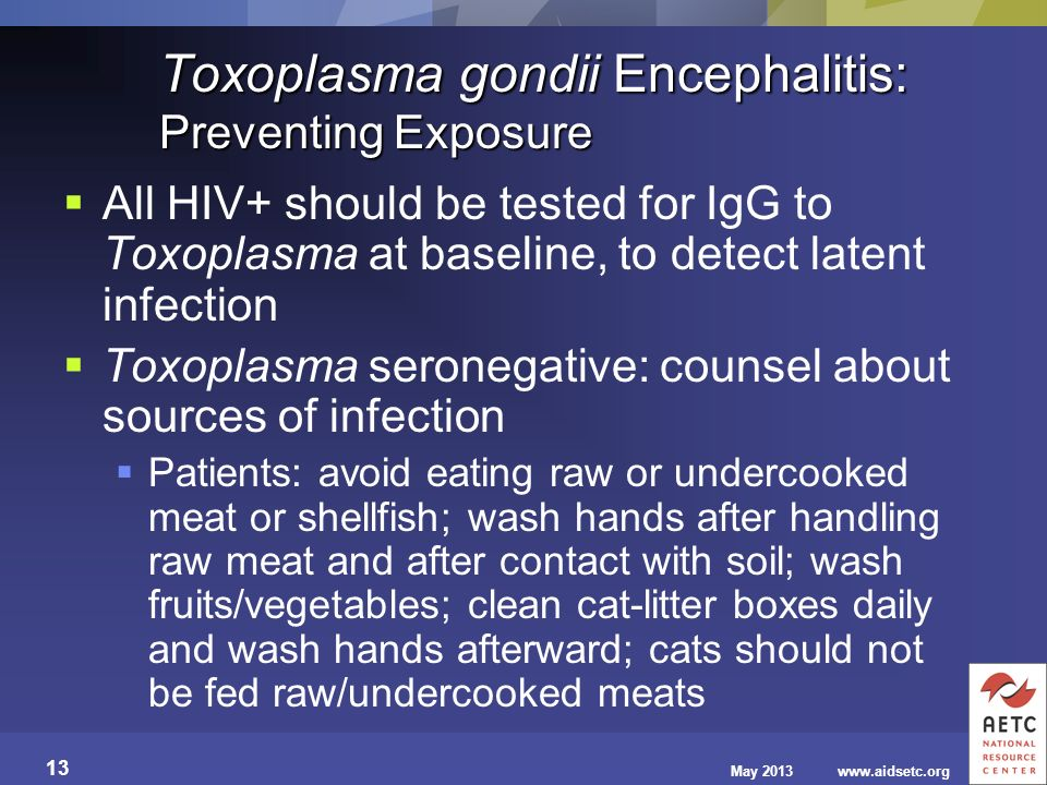 May 2013www.aidsetc.org 13 Toxoplasma gondii Encephalitis: Preventing Exposure All HIV+ should be tested for IgG to Toxoplasma at baseline, to detect