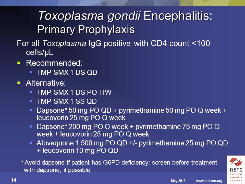 May 2013www.aidsetc.org 14 Toxoplasma gondii Encephalitis: Primary Prophylaxis For all Toxoplasma IgG positive with CD4 count <100 cells/µL Recommende