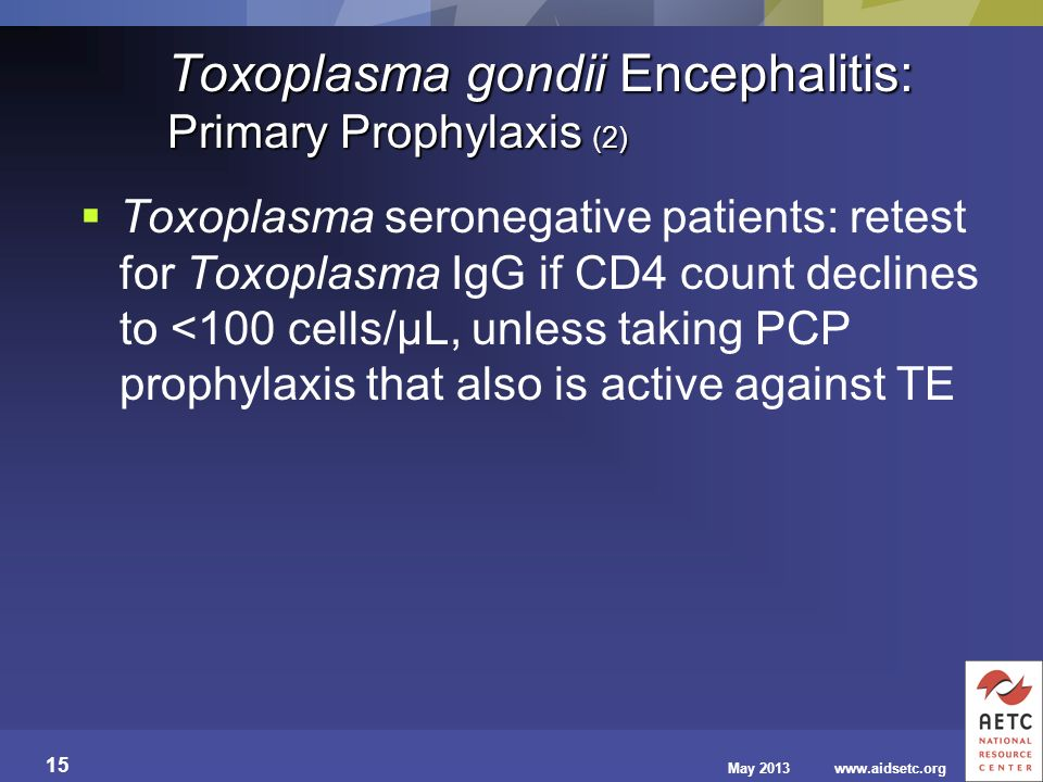 May 2013www.aidsetc.org 15 Toxoplasma gondii Encephalitis: Primary Prophylaxis (2) Toxoplasma seronegative patients: retest for Toxoplasma IgG if CD4