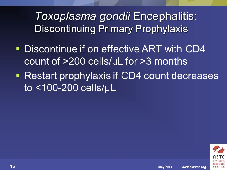 May 2013www.aidsetc.org 16 Toxoplasma gondii Encephalitis: Discontinuing Primary Prophylaxis Discontinue if on effective ART with CD4 count of >200 ce