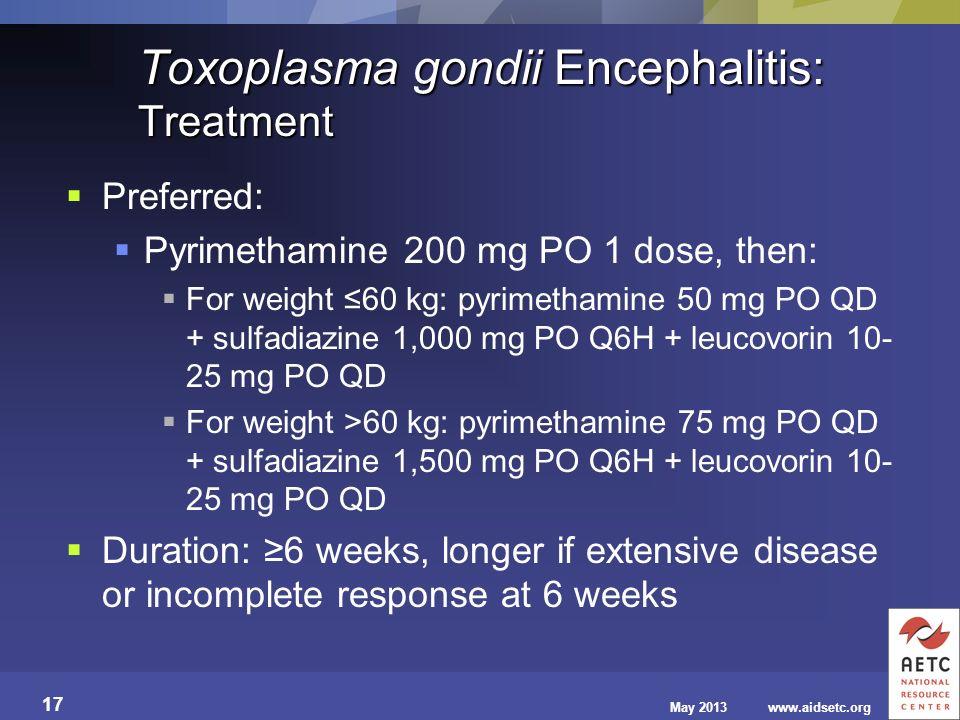 May 2013www.aidsetc.org 17 Toxoplasma gondii Encephalitis: Treatment Preferred: Pyrimethamine 200 mg PO 1 dose, then: For weight 60 kg: pyrimethamine