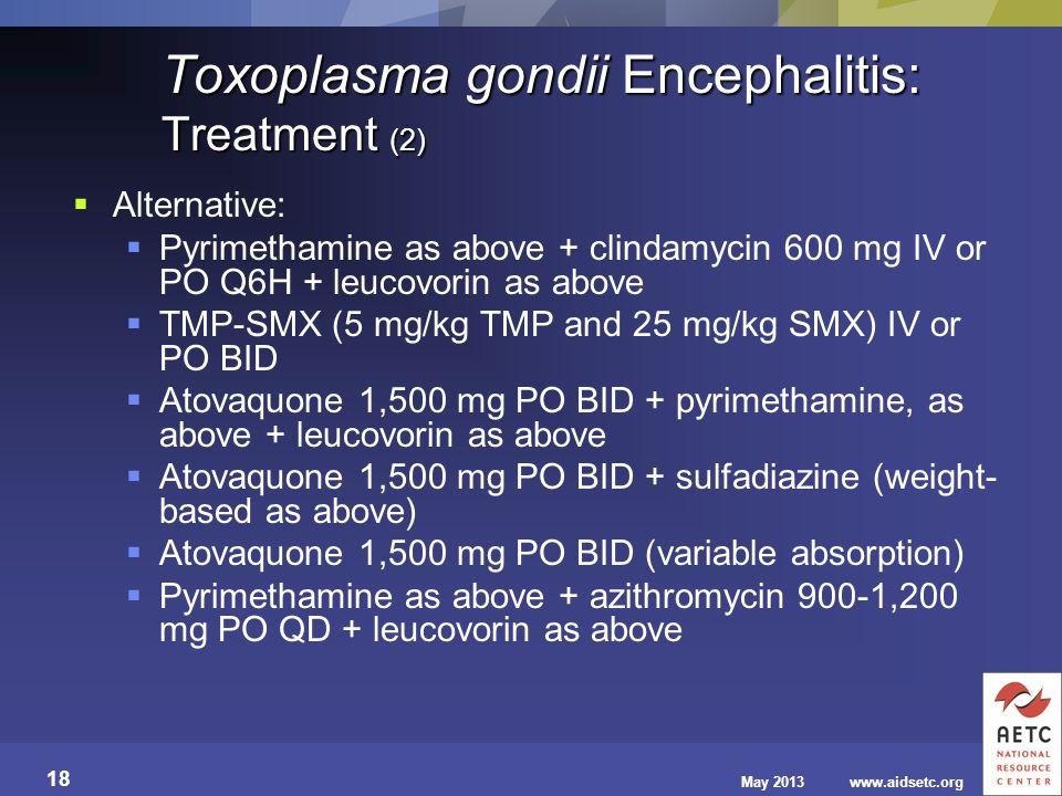 May 2013www.aidsetc.org 18 Toxoplasma gondii Encephalitis: Treatment (2) Alternative: Pyrimethamine as above + clindamycin 600 mg IV or PO Q6H + leuco