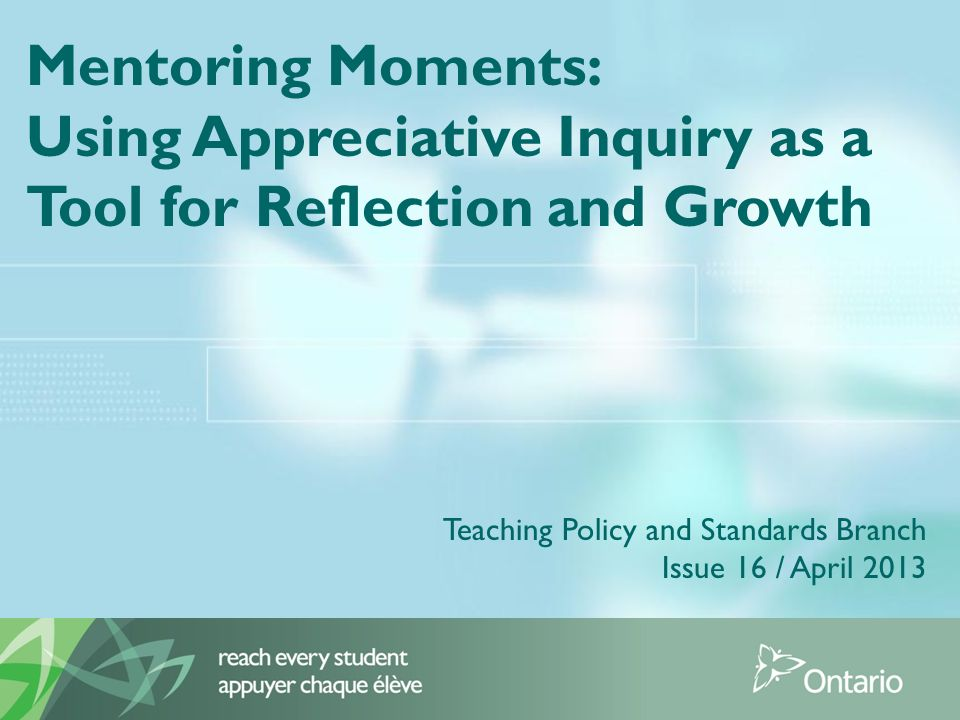 Mentoring Moments: Using Appreciative Inquiry as a Tool for Reflection and Growth Teaching Policy and Standards Branch Issue 16 / April 2013