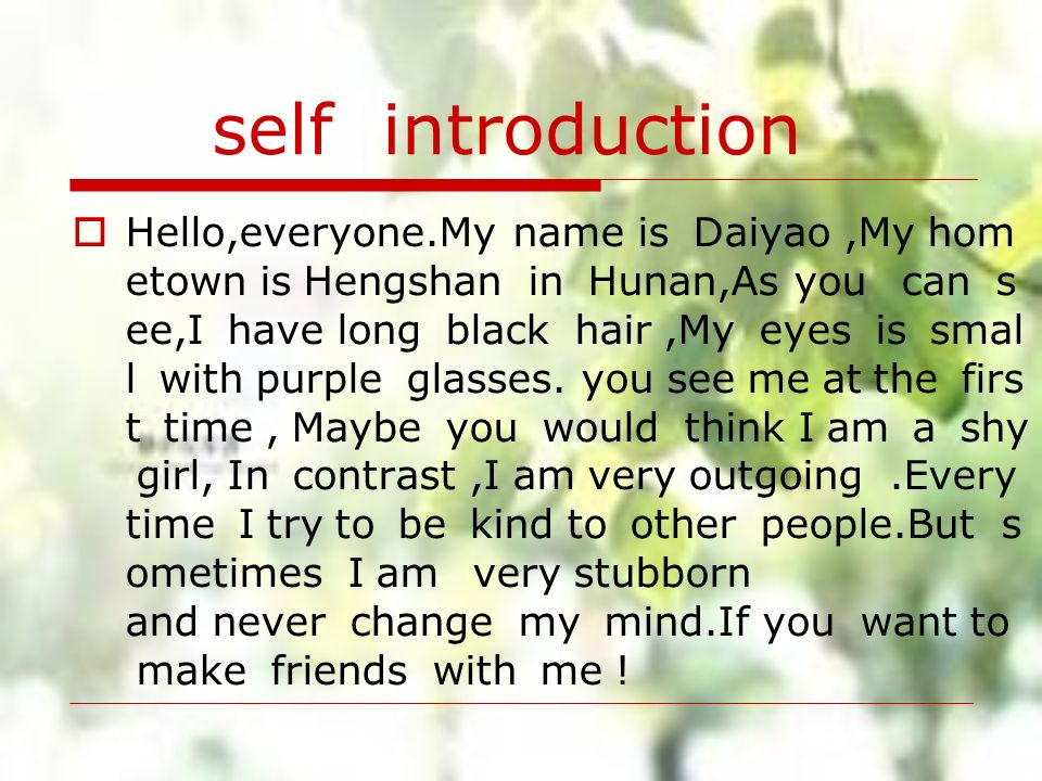 self introduction Hello,everyone.My name is Daiyao,My hom etown is Hengshan in Hunan,As you can s ee,I have long black hair,My eyes is smal l with pur