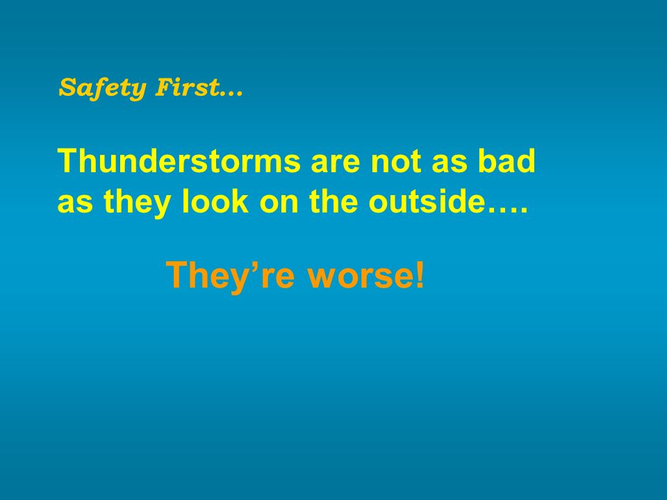 Safety First… Thunderstorms are not as bad as they look on the outside…. Theyre worse!