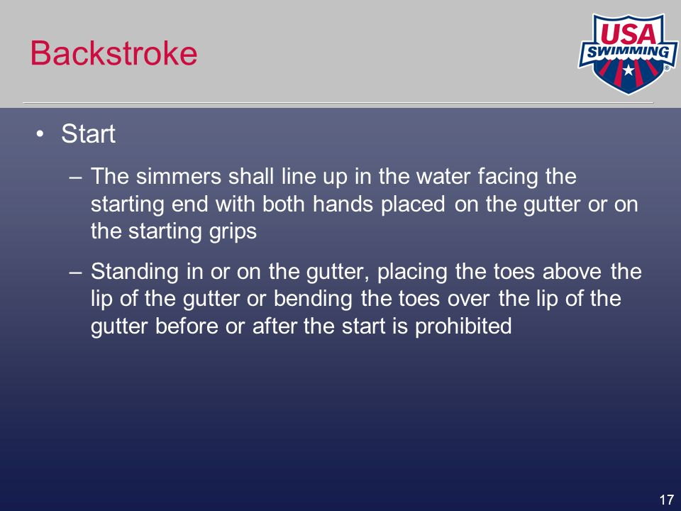 17 Backstroke Start –The simmers shall line up in the water facing the starting end with both hands placed on the gutter or on the starting grips –Sta