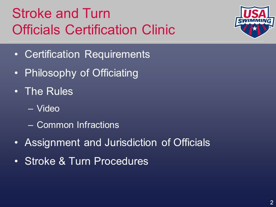 2 Stroke and Turn Officials Certification Clinic Certification Requirements Philosophy of Officiating The Rules –Video –Common Infractions Assignment