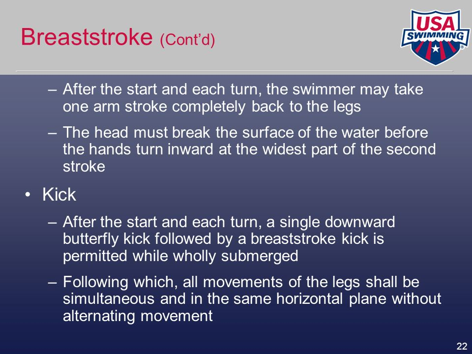 22 Breaststroke (Contd) –After the start and each turn, the swimmer may take one arm stroke completely back to the legs –The head must break the surfa