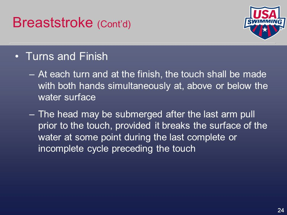 24 Breaststroke (Contd) Turns and Finish –At each turn and at the finish, the touch shall be made with both hands simultaneously at, above or below th