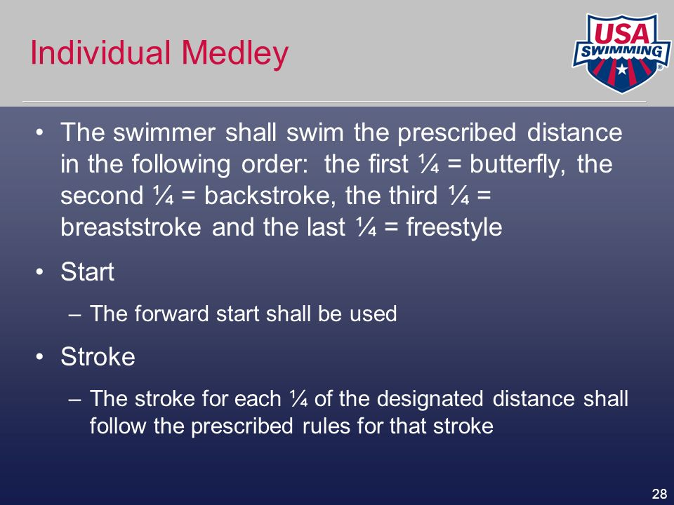 28 Individual Medley The swimmer shall swim the prescribed distance in the following order: the first ¼ = butterfly, the second ¼ = backstroke, the th