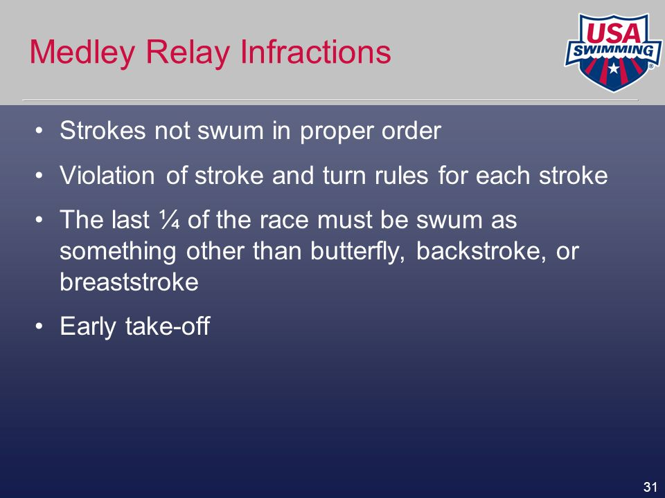 31 Medley Relay Infractions Strokes not swum in proper order Violation of stroke and turn rules for each stroke The last ¼ of the race must be swum as