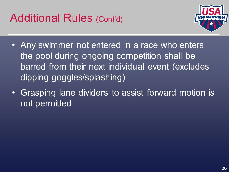 36 Additional Rules (Contd) Any swimmer not entered in a race who enters the pool during ongoing competition shall be barred from their next individua