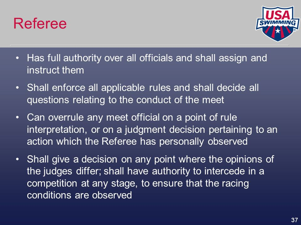37 Referee Has full authority over all officials and shall assign and instruct them Shall enforce all applicable rules and shall decide all questions