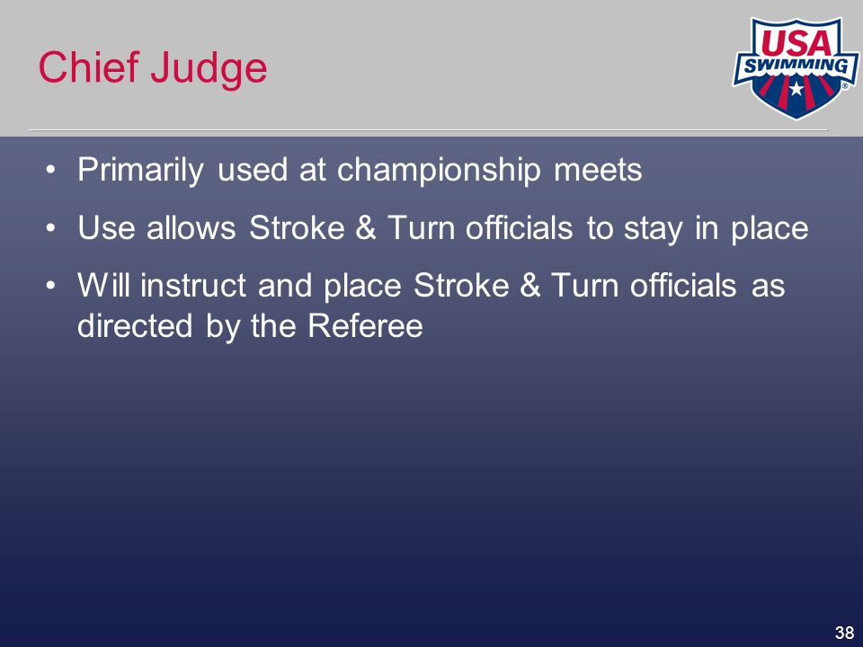 38 Chief Judge Primarily used at championship meets Use allows Stroke & Turn officials to stay in place Will instruct and place Stroke & Turn official
