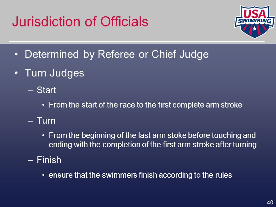 40 Jurisdiction of Officials Determined by Referee or Chief Judge Turn Judges –Start From the start of the race to the first complete arm stroke –Turn
