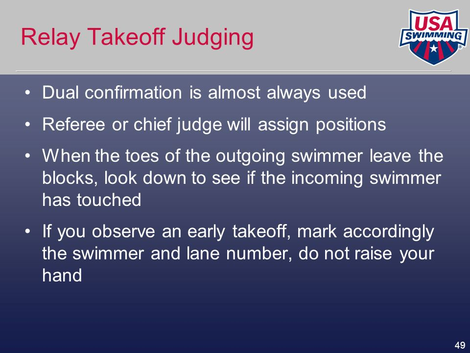 49 Relay Takeoff Judging Dual confirmation is almost always used Referee or chief judge will assign positions When the toes of the outgoing swimmer le