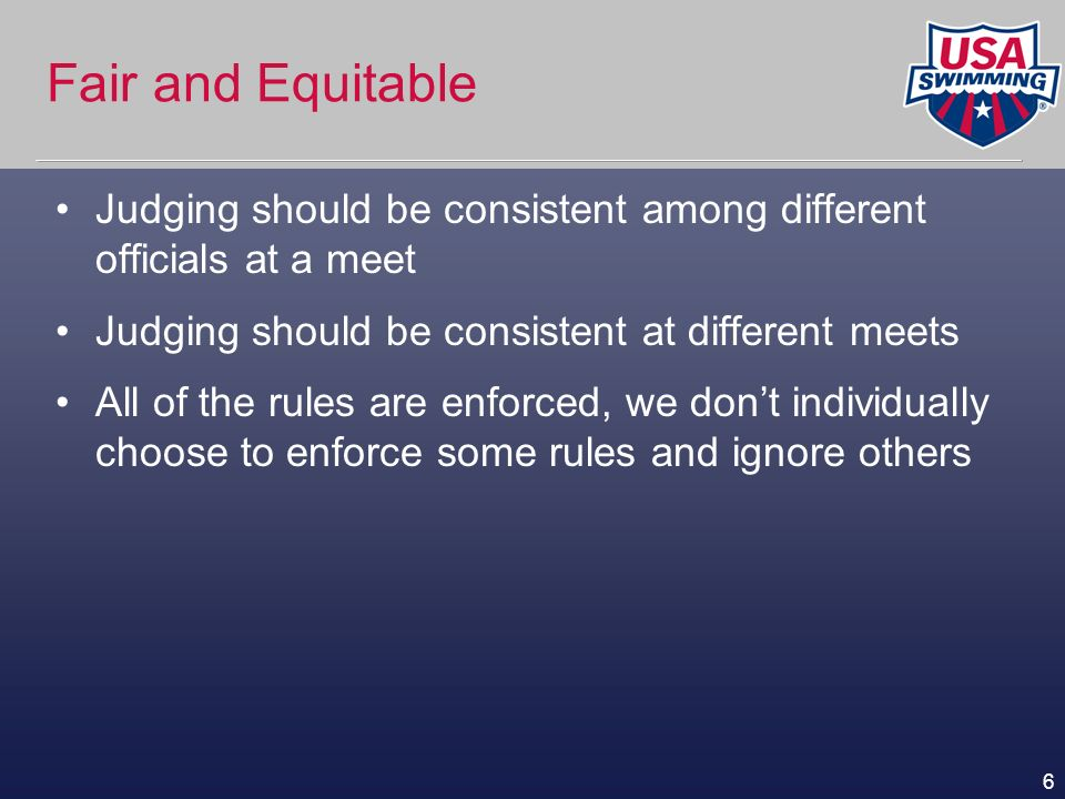 6 Fair and Equitable Judging should be consistent among different officials at a meet Judging should be consistent at different meets All of the rules