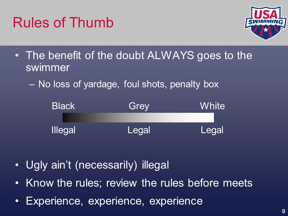 9 Rules of Thumb The benefit of the doubt ALWAYS goes to the swimmer –No loss of yardage, foul shots, penalty box Ugly aint (necessarily) illegal Know