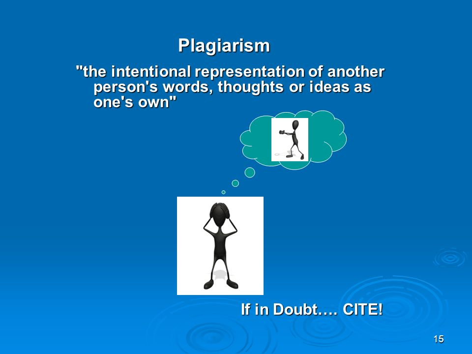 15 Plagiarism the intentional representation of another person s words, thoughts or ideas as one s own the intentional representation of another person s words, thoughts or ideas as one s own If in Doubt….
