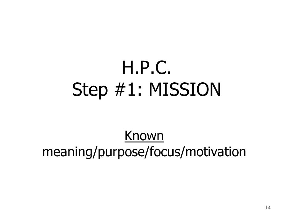 14 H.P.C. Step #1: MISSION Known meaning/purpose/focus/motivation